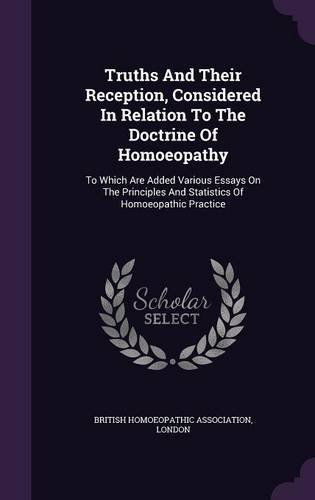 Read Online Truths and Their Reception, Considered in Relation to the Doctrine of Homoeopathy: To Which Are Added Various Essays on the Principles and Statistics of Homoeopathic Practice ebook