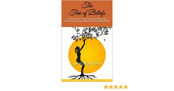 The Tree of Beliefs: Consciously Create Your Experience By Transforming Your Mind From The Bottom Up