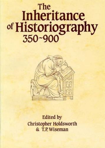 The Inheritance of Historiography, 350-900 (University of Exeter Press - Exeter Studies in History)