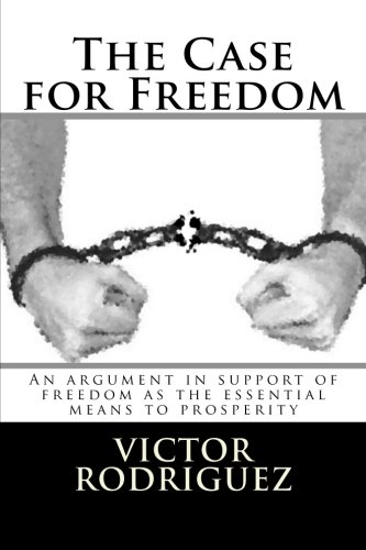 The Case for Freedom: An argument in support of freedom as the essential means to prosperity