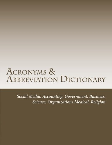 Acronyms & Abbreviation Dictionary: Social Media, Accounting, Government, Business, Science, Organizations, Medical, Religion by CreateSpace Independent Publishing Platform