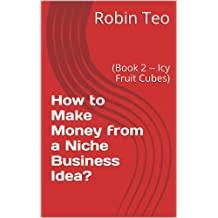 How to Make Money from a Niche Business Idea?: (Book 2 -- Icy Fruit Cubes)