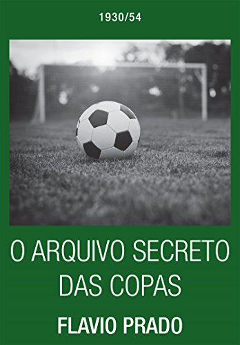 O Arquivo Secreto das Copas: 1930 - 1954 por [Prado, Flávio]