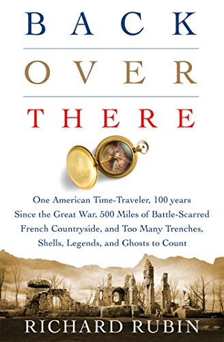 Back Over There: One American Time-Traveler, 100 Years Since the Great War, 500 Miles of Battle-Scarred French Countryside, and Too Many Trenches, Shells, Legends and Ghosts to Count (Best Sites In France)
