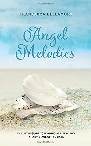 Angel Melodies: A Little Guide to Winning at Life & Love at Any Stage of the Game (At Any Time And From Time To Time)