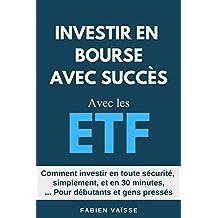 Investir en bourse avec succès avec les ETF: Comment investir en toute sécurité et en 30 minutes, pour débutants et gens pressés (French Edition)