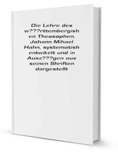 Die Lehre des w�rttembergishen Theosophen, Johann Mihael Hahn, systematish entwikelt und in Ausz�gen aus seinen Shriften dargestellt [FACSIMILE]