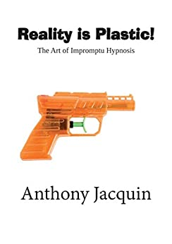 Reality is Plastic. The Art of Impromptu Hypnosis. by [Jacquin, Anthony]