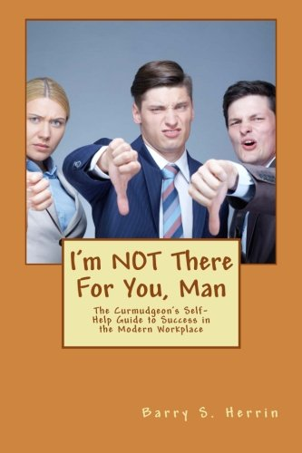 I'm NOT There For You, Man: The Curmudgeon's Self-Help Guide to Success in the Modern Workplace