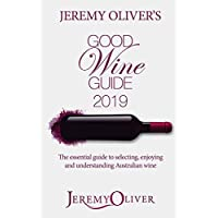 Jeremy Oliver's Good Wine Guide 2019: The bestselling guide to selecting, enjoying and understanding Australian Wine