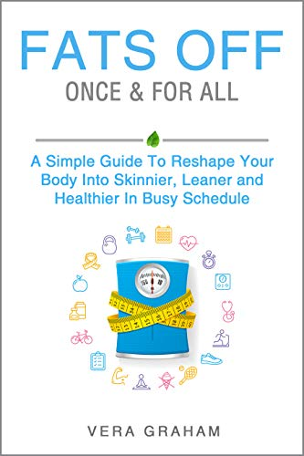 FATS OFF ONCE & FOR ALL: A Simple Guide To Reshape Your Body Into Skinnier, Leaner and Healthier In Busy Schedule (Weight Loss food and fitness, Quick and easy daily guide with workout and exercise by [Graham, Vera]