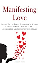 EBOOK Manifesting Love: How to Use the Law of Attraction to Attract a Specific Person, Get Your Ex Back, and Have the Relationship of Your Dreams E.P.U.B