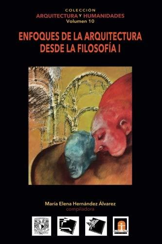 Volumen 10 Enfoques de la Arquitectura desde la Filosofía I (Colección Arquitectura y Humanidades) (Volume 10) (Spanish Edition)