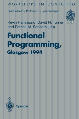 Functional Programming, Glasgow 1994: Proceedings of the 1994 Glasgow Workshop on Functional Programming, Ayr, Scotland, 12–14 September 1994 (Workshops in Computing) by Springer