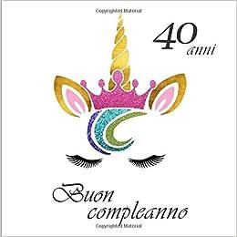 Buon Compleanno 40 Anni Il Libro Degli Ospiti Con 26 Pagine Unicorno Formato 21 59 X 21 59 Cm Italian Edition De Luca Maria 9781695620292 Amazon Com Books