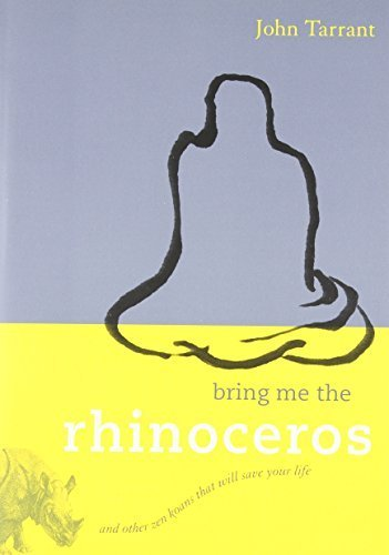 Bring Me The Rhinoceros: And Other Zen Koans That Will Save Your Life By John Tarrant 2008-11-11