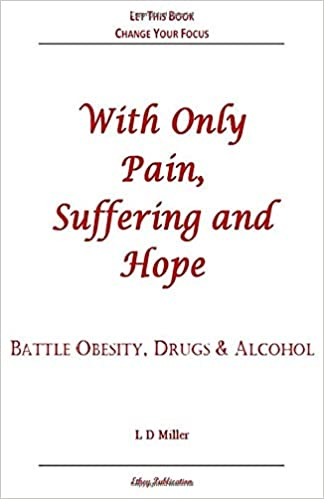 With Only Pain Suffering And Hope Battle Obesity Drugs Alcohol Miller L D 9780578681320 Amazon Com Books