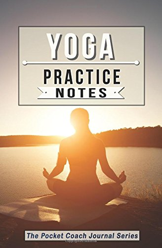 Yoga Practice Notes: Yoga Notebook for Lesson Notes and Goal Setting - Pocket Edition (The Pocket Coach Journal Series) pdf