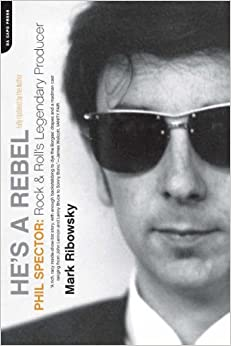 He's a Rebel: Phil Spector: Rock 'n' Roll's Legendary Producer