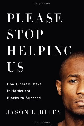 Please Stop Helping Us: How Liberals Make It Harder for Blacks to Succeed by Jason L. Riley (2014-06-17)