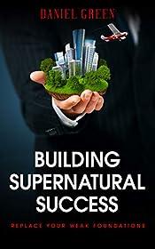 Building Supernatural Success: Replace Your Weak Foundations