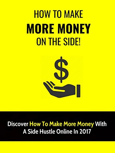 How To Make Money On The Side: Discover How To Make More Money With A Side Hustle Online In 2017