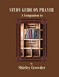 STUDY GUIDE ON PRAYER: Companion to Prayer: It's Not About You by Harriet E. Michael