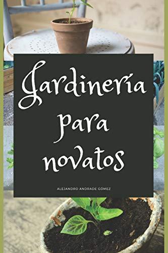 Jardinería para novatos: Consejos para poner en marcha su propio jardín por Andrade Gómez, Alejandro