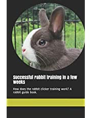 Successful rabbit training in a few weeks: How does the rabbit clicker training work? A rabbit guide book.