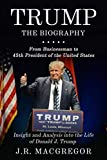 Trump - The Biography: From Businessman to 45th President of the United States: Insight and Analysis into the Life of Donald J. Trump
