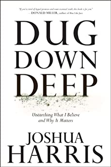 Dug Down Deep: Unearthing What I Believe and Why It Matters by [Harris, Joshua]