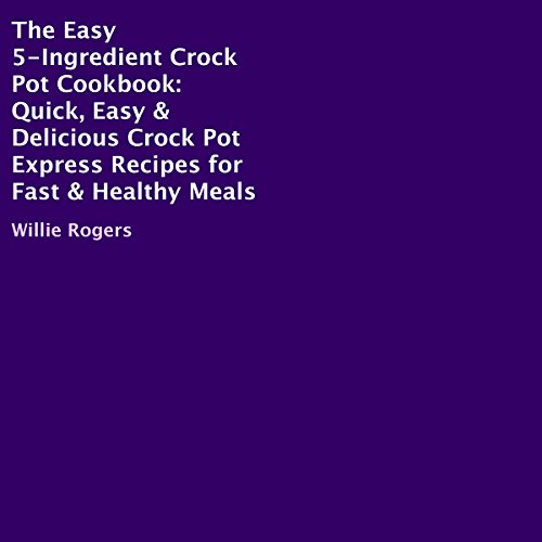 The Easy 5-Ingredient Crock Pot Cookbook: Quick, Easy & Delicious Crock Pot Express Recipes for Fast & Healthy Meals by Willie Rogers