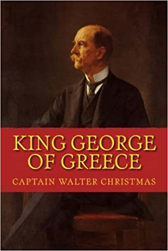 KING GEORGE of GREECE: New Edition: Walter Christmas, Captain Walter ...