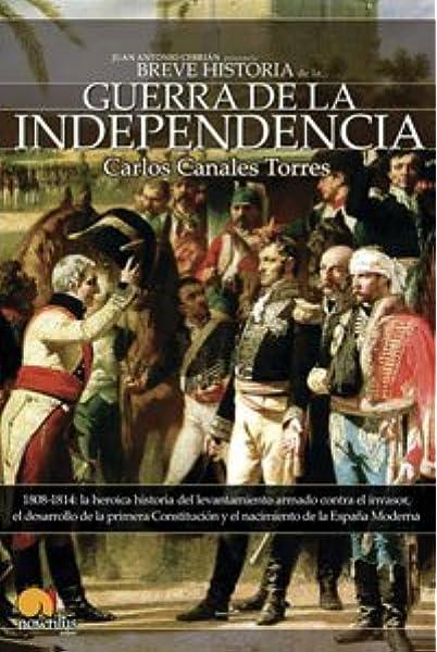 Breve historia de la Guerra de Independencia española: 1808-1814: la heroica historia del levantamiento armado contra el invasor, el desarrollo de la ... el nacimiento de la España Moderna: 10: Amazon.es: Canales