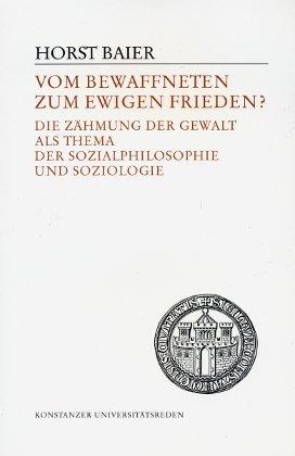 Vom bewaffneten zum ewigen Frieden?: Die Zähmung der Gewalt als Thema der Sozialphilosophie und Soziologie (Konstanzer Universitätsreden) (German Edition)