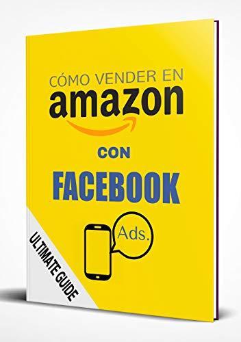 Cómo vender más en Amazon con Facebook Ads: Una guía completa paso a paso para aumentar tus ventas y mejorar tu posición orgánica en Amazon FBA (Spanish Edition)