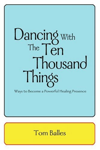 Dancing With The Ten Thousand Things: Ways to Become a Powerful Healing Presence