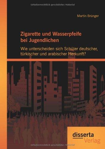 Download Zigarette und Wasserpfeife bei Jugendlichen: Wie unterscheiden sich Schüler deutscher, türkischer und arabischer Herkunft? (German Edition) PDF