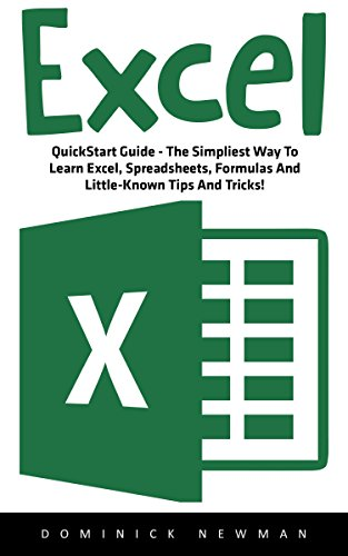 Excel: QuickStart Guide - The Simplest Way To Learn Excel, Spreadsheets, Formulas And Little-Known Tips And Tricks! (Excel, Microsoft Office, Excel Shortcuts)