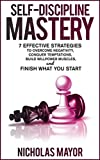 Self Discipline Mastery: 7 Effective Strategies to Overcome Negativity, Conquer Temptations, Build Willpower Muscles, and Finish What You Start