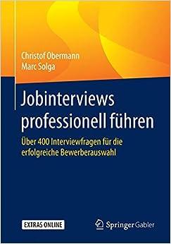Jobinterviews professionell führen: Über 400 Interviewfragen für die erfolgreiche Bewerberauswahl