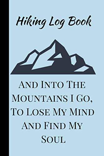 And Into The Mountains I Go, To Lose My Mind And Find My Soul: A Hiking Travel Trail Adventure Outdoors Walking, Climbing, Camping, RV, Running, ... Planner Writing Prompts For Hikers, Lovers.