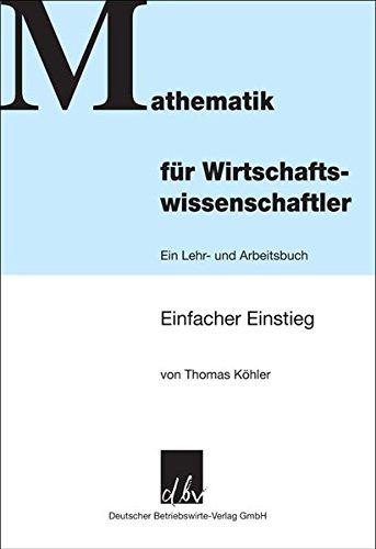 Mathematik für Wirtschaftswissenschaftler: Einfacher Einstieg - Ein Lehr- und Arbeitsbuch