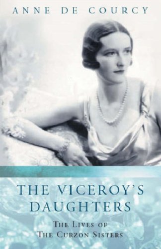 The Viceroys Daughters: The Lives of the Curzon Sisters (WOMEN IN HISTORY) Anne de Courcy