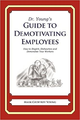 Book Dr. Young's Guide to Demotivating Employees: How to Dispirit, Dishearten and Demoralize Your Workers by M. G. Young (2008-01-07)