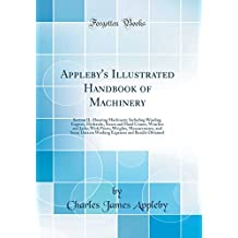 Appleby's Illustrated Handbook of Machinery: Section II.-Hoisting Machinery; Including Winding Engines, Hydraulic, Steam and Hand Cranes, Winches and Jacks; With Prices, Weights, Measurements, and Some Data on Working Expenses and Results Obtained