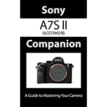 Sony a7S II ILCE7SM2/B Companion: A Guide To Mastering Your Camera