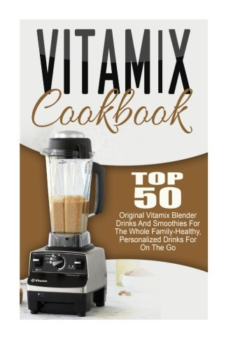 Vitamix-Cookbook-Top-50-Original-Vitamix-Blender-Drinks-And-Smoothies-For-The-Whole-Family-Healthy-Personalized-Drinks-For-On-The-Go