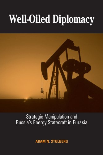 Well-Oiled Diplomacy: Strategic Manipulation and Russia's Energy Statecraft in Eurasia (SUNY series in Global Politics)