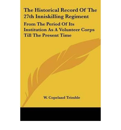 The Historical Record of the 27th Inniskilling Regiment: From the Period of Its Institution as a Volunteer Corps Till the Present Time (Paperback) - Common pdf